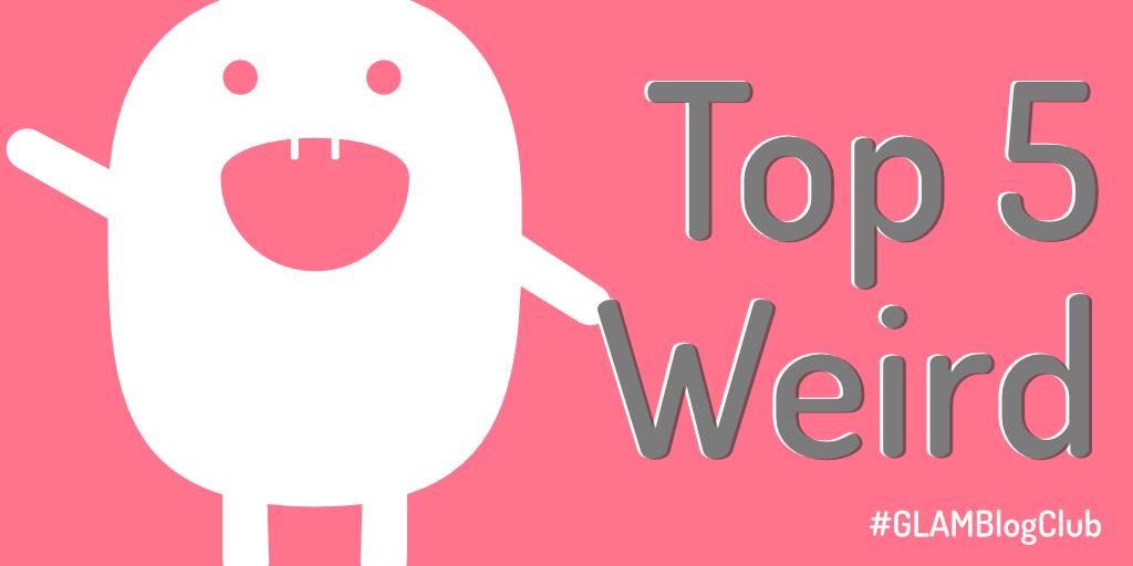 GLAM Blog Club August – Top five 'weird'